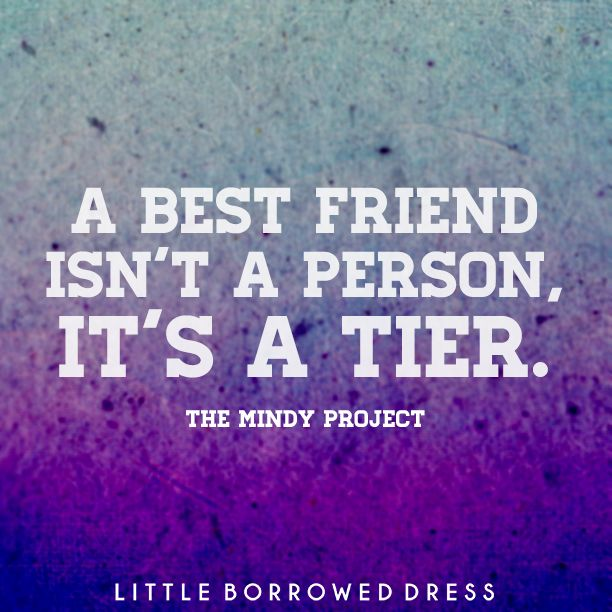 A best friend isn't a person, it's a tier. The Mindy Project #quote #friendships