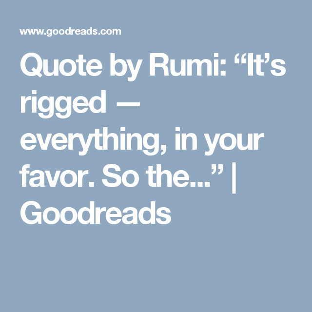 Quote By Rumi Its Rigged Everything In Your Favor So The