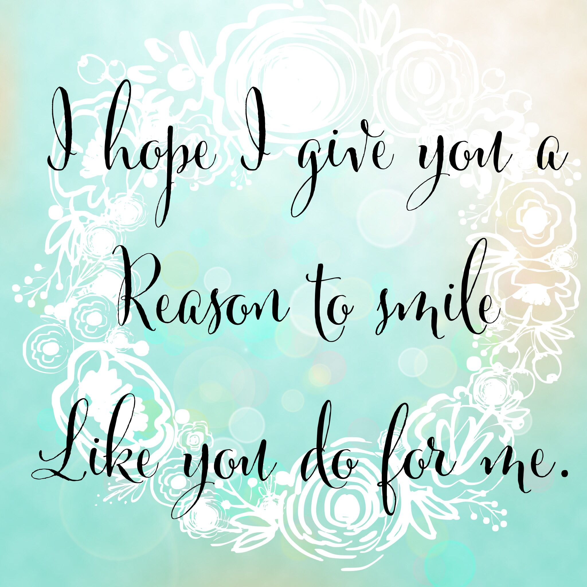 I Hope I Give You A Reason To Smile Like You Do For Me Reasons To Smile Quotes Like You