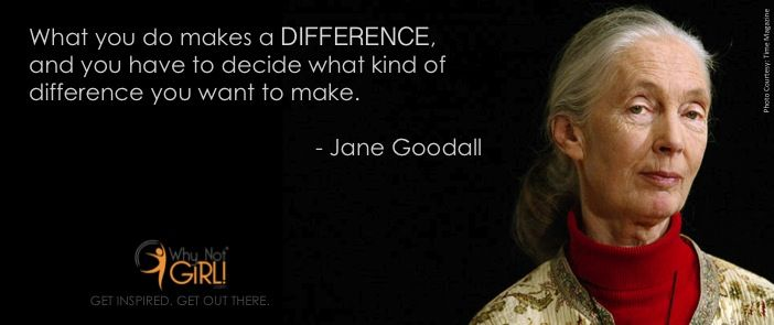 """Why Not Girl! // Jane Goodall quotes // """"What You Do Makes"""
