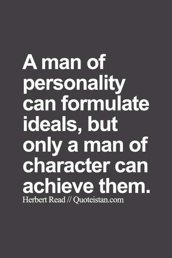 A Man Of Personality Can Formulate Ideals But Only A Man Of