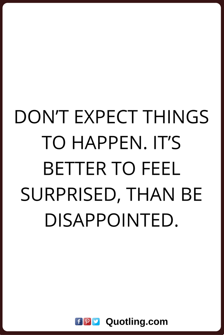 Disappointments Quotes Don T Expect Things To Happen It S Better To Feel Surprised Than Be Disappointed Funny Quotes Thankful Quotes Love Quotes Funny