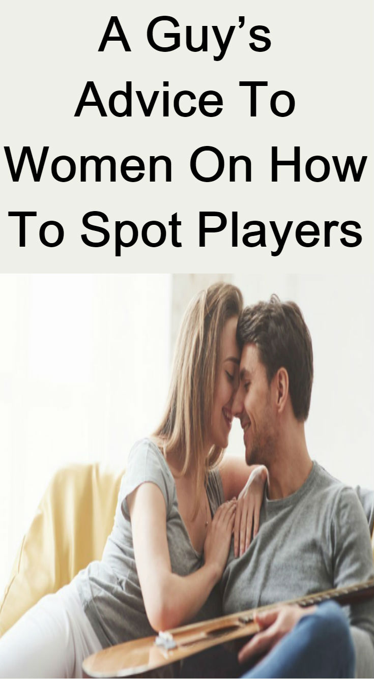 A Guy S Advice To Women On How To Spot Players Couple Stuff In 2020 Guy Advice Players Guys