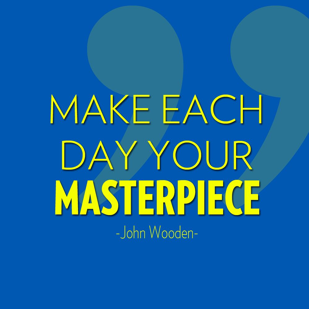 Make Each Day Your Masterpiece John Wooden Quote