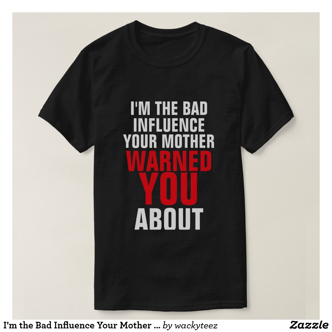 I M The Bad Influence Your Mother Warned You About T Shirt Zazzle Com Bad Influence T Shirt Shirts