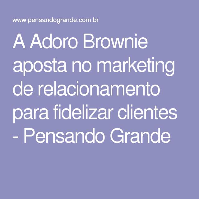 A Adoro Brownie aposta no marketing de relacionamento para fidelizar clientes - Pensando Grande