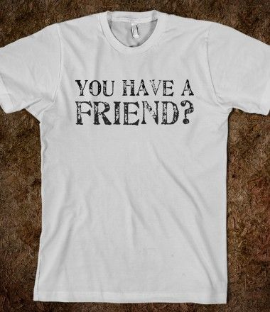 You have a friend?
