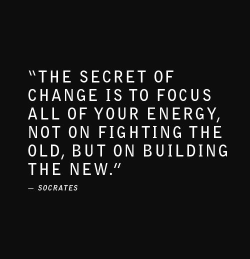 """""""The secret of change is to focus all of your energy, not on fighting the old, but on building the new."""" ~Socrates"""