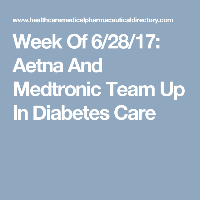 Week Of 6 28 17 Aetna And Medtronic Team Up In Diabetes Care