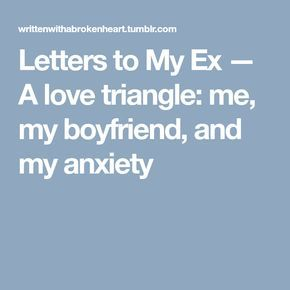 letters to my ex a love triangle me my boyfriend and my anxiety