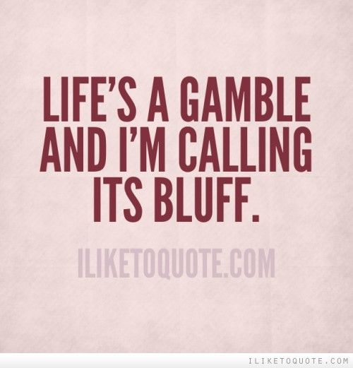 Life S A Gamble And I M Calling Its Bluff With Images