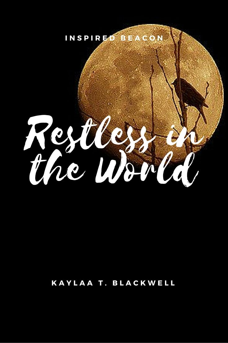 Restless In the World — Kaylaa T. Blackwell  https://inspiredbeacon.com