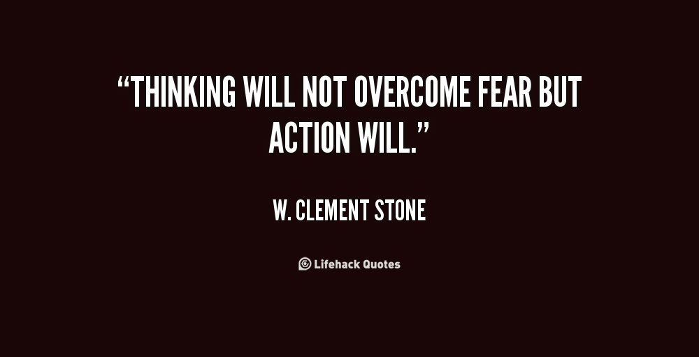 Thinking will not overcome fear but action will. - W. Clement ...