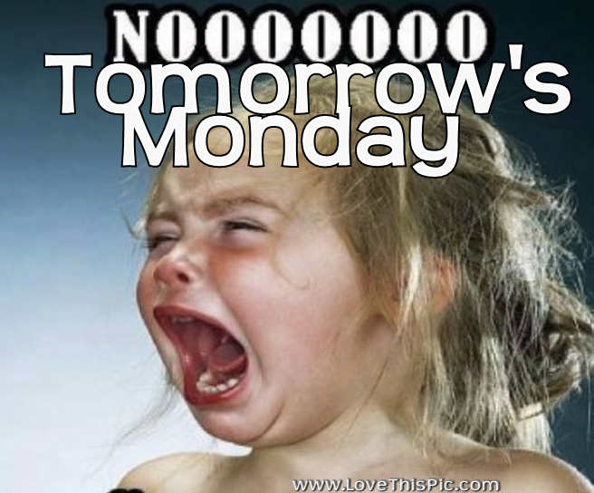 Crying Girl, No Tomorrow's Monday! Sunday quotes funny