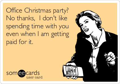Office Christmas Party No Thanks I Don T Like Spending Time With You Even When I Am Getting Paid For It Work Jokes Work Humor Christmas Jokes
