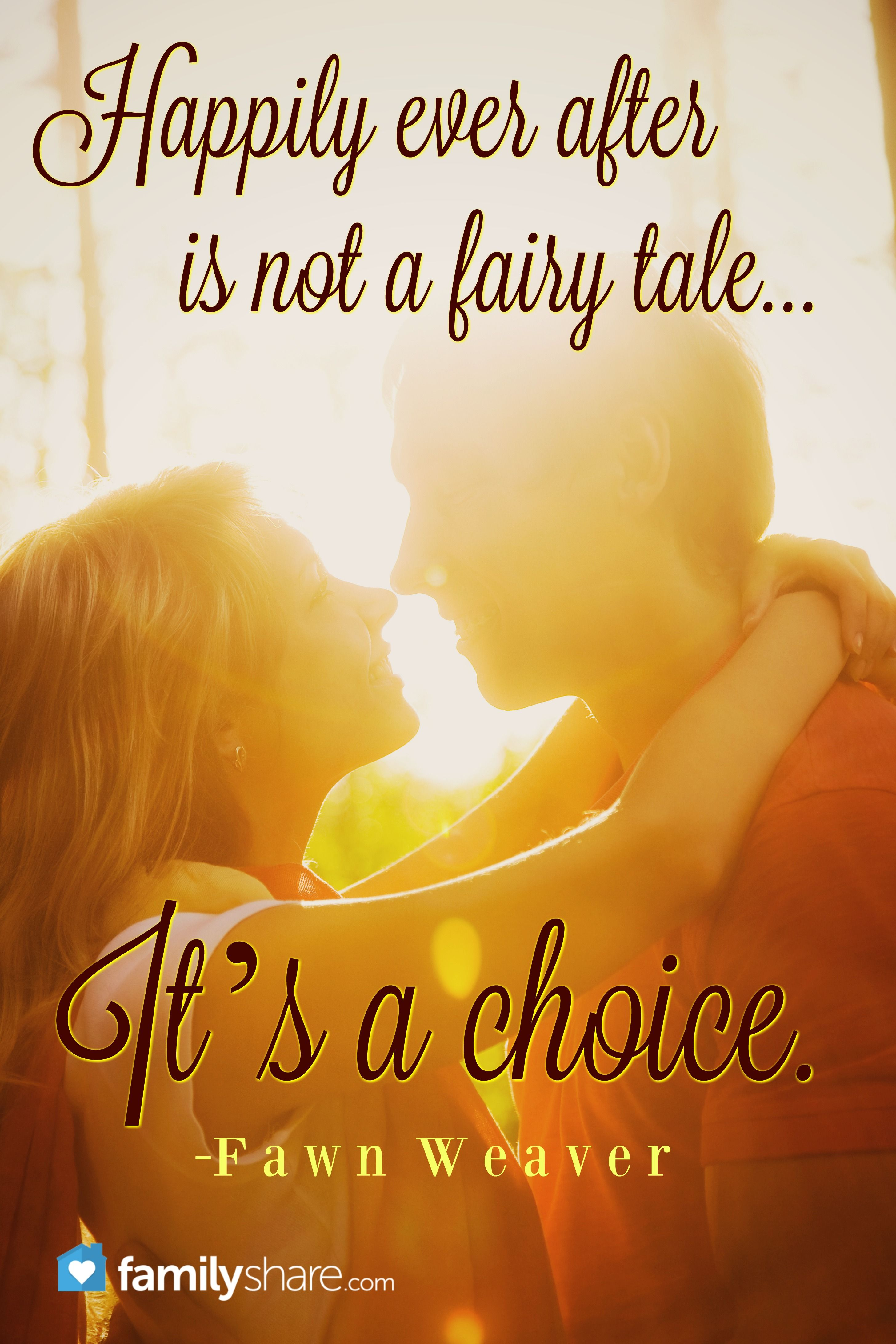 Happily Ever After Is Not A Fairy Tale It S A Choice Fawn Weaver Special Quotes Love And Marriage Love My Family