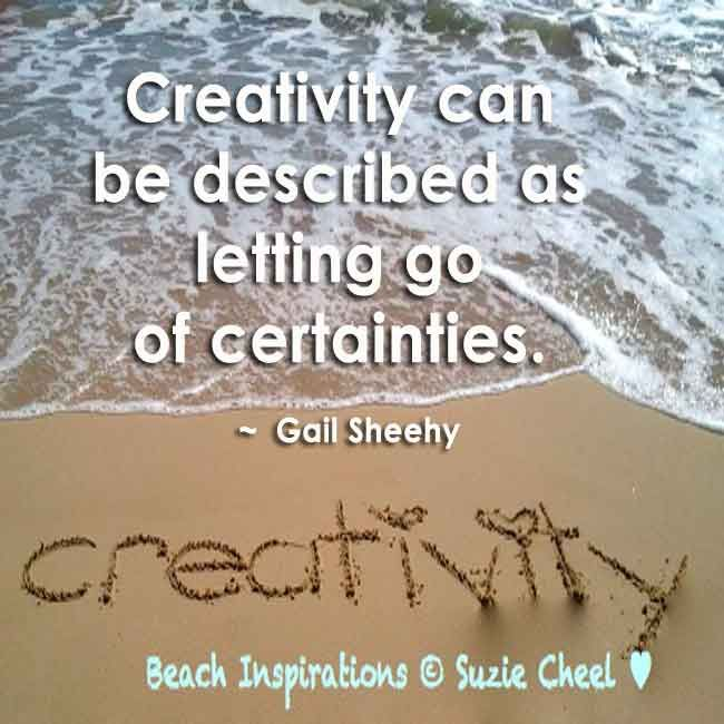 Creativity can be described as letting go of certainties- Gail Sheehy