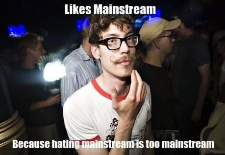 It has to be hard to be a hipster. They all like the same things, which makes it mainstream, so then they all hate it. They are running out of things to like/hate.