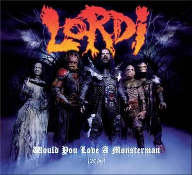 """Would You Love a Monsterman?"" is a song recorded by Finnish heavy metal band Lordi which reached number one on the charts in Finland.[1][2] The song was originally released in 2002 on the album, Get Heavy and as a single, featuring the band's former bassist Magnum and original keyboardist Enary.  Lyrics http://www.azlyrics.com/lyrics/lordi/wouldyouloveamonsterman.html  Video http://www.youtube.com/watch?v=IRhbOFlTA5g"