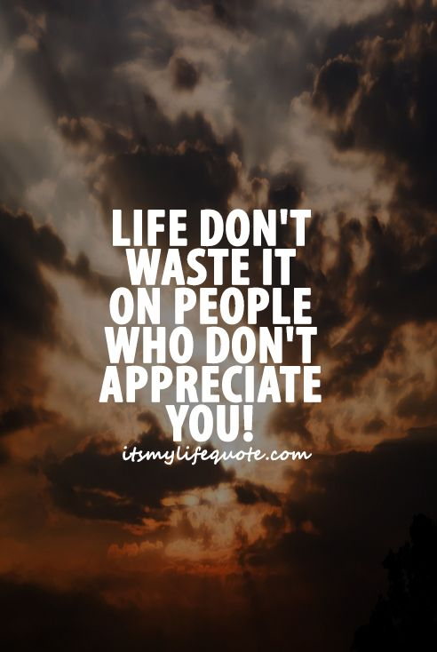 Life Dont Waste It On People Who Dont Appreciate You Quotes