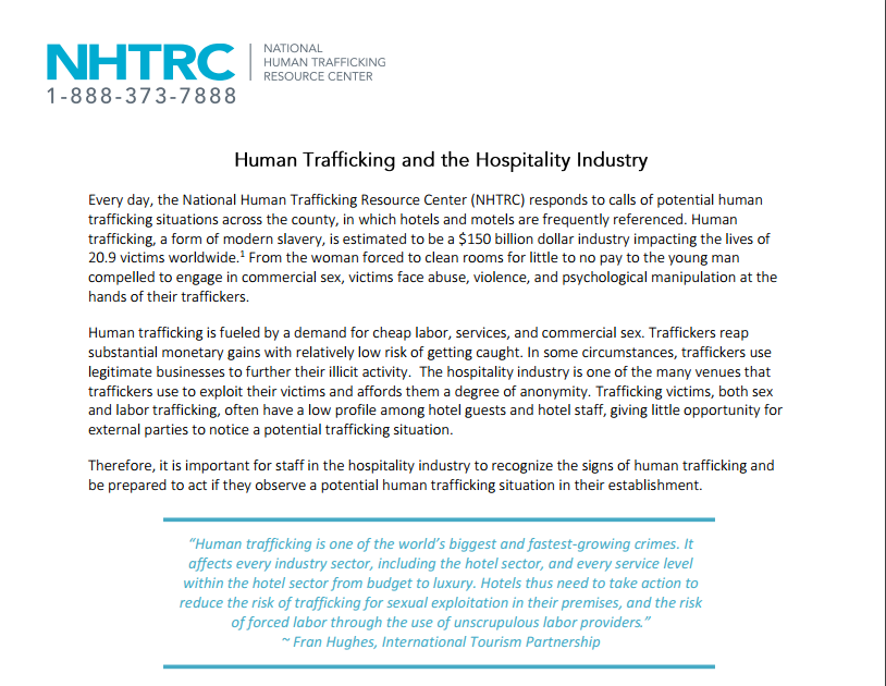 Human Trafficking and the Hotel Industry: The NHTRC created a document entitled Human Trafficking and the Hospitality Industry in order to provide those who work in hospitality with greater insight into what sex and labor trafficking looks in their industry. This document provides case studies of trafficking cases involving hotels, lists indicators of human trafficking that hospitality employees may see, and provides guidance for how to respond to trafficking situations.