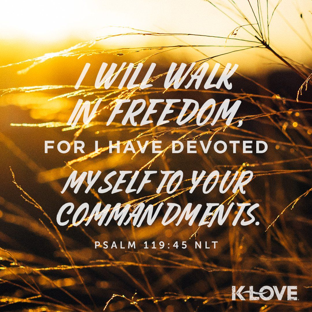 K Love S Encouraging Word I Will Walk In Freedom For I Have Devoted Myself To Your Commandments Psalm 119 45 Nlt Psalms Psalm 119 Verses About Love