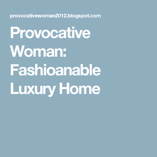 Provocative Woman: Fashioanable Luxury Home