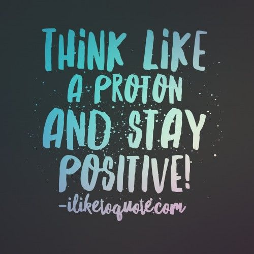 Think Like A Proton And Stay Positive Life Quotes Pinterest Amazing Simple Quotes About Friendship