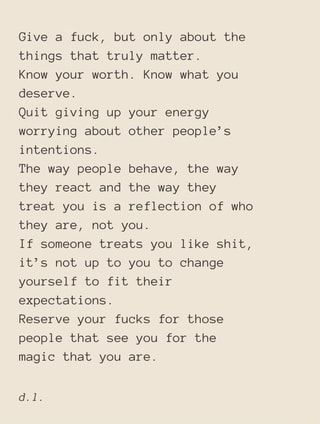 Give a fuck, but only about the things that truly matter. Know your worth. Know what you deserve. Quit giving up your energy worrying about other people's intentions. The way people behave, the way they react and the way they treat you is a reflection of who they are, not you. If someone treats you like shit, it's not up to you to change yourself to fit their expectations. Reserve your fucks for those people that see you for the magic that you are. - )