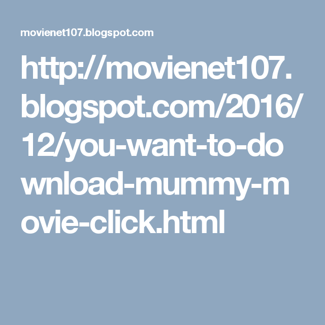 http://movienet107.blogspot.com/2016/12/you-want-to-download-mummy-movie-click.html