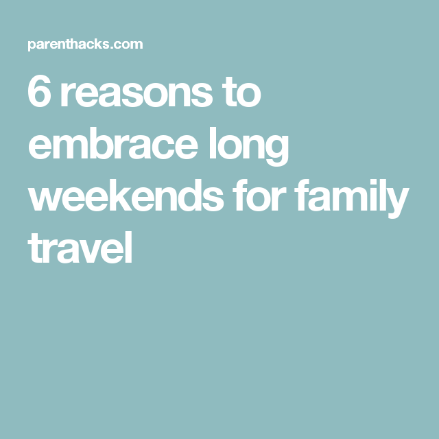 6 reasons to embrace long weekends for family travel