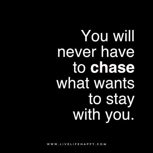 You Will Never Have To Chase What Live Life Happy