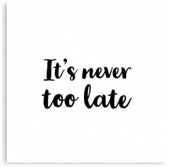 quotIts never too latequot Canvas Print