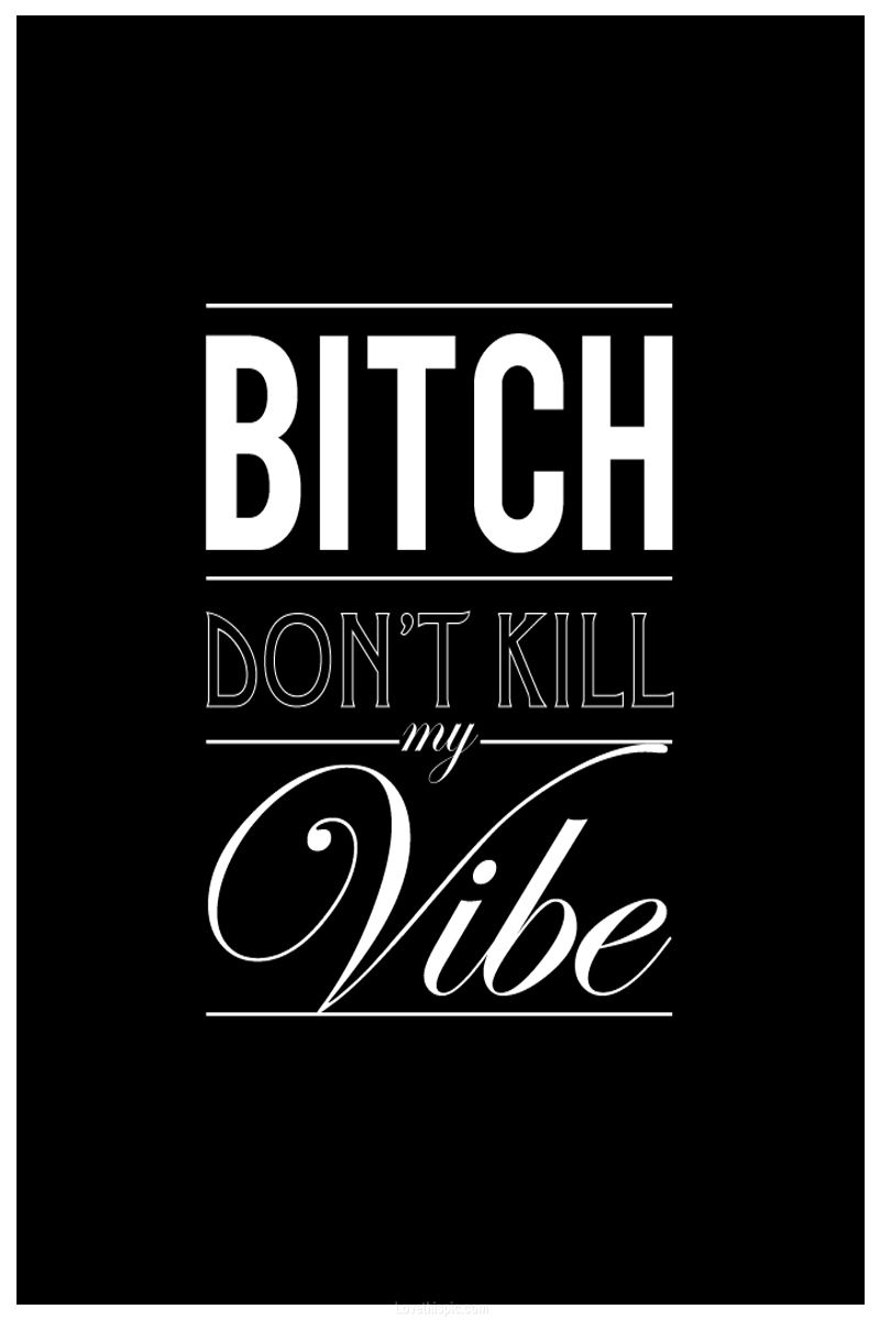 Bitch Dont Kill My Vibe Quotes Girly Black And White