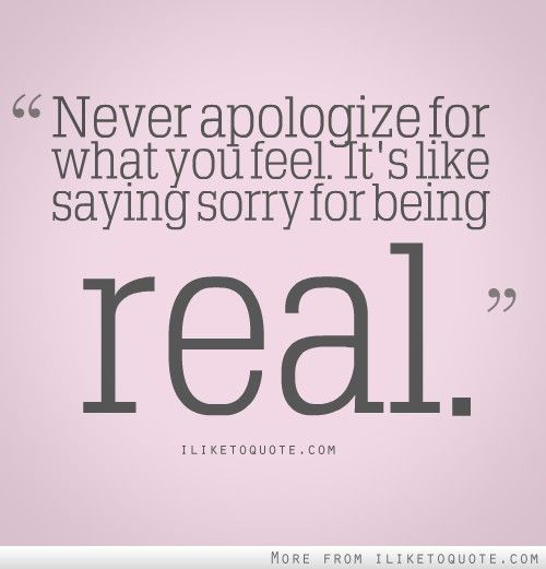 Never Apologize For What You Feel Words Quotes Sayings Words