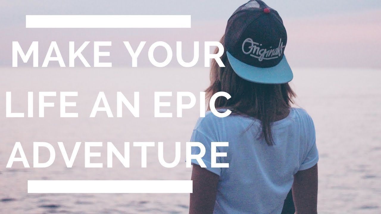 TURN YOUR LIFE INTO AN EPIC ADVENTURE!