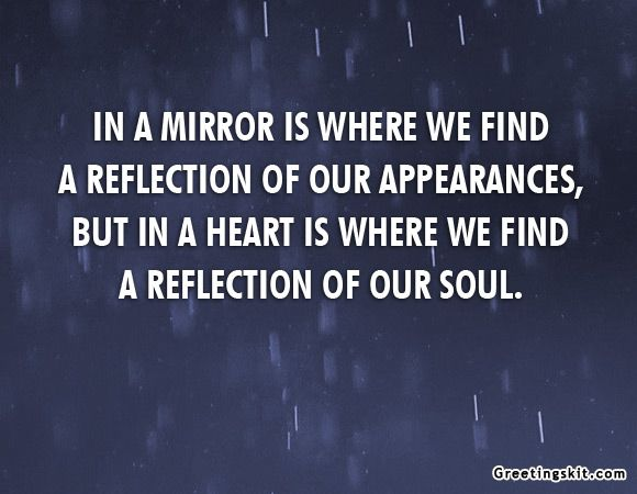 In A Mirror Is Where We Find A Reflection Of Our Appearances But In A Heart Is Where We Find A Reflection Reflection Quotes Mirror Quotes Inspirational Quotes