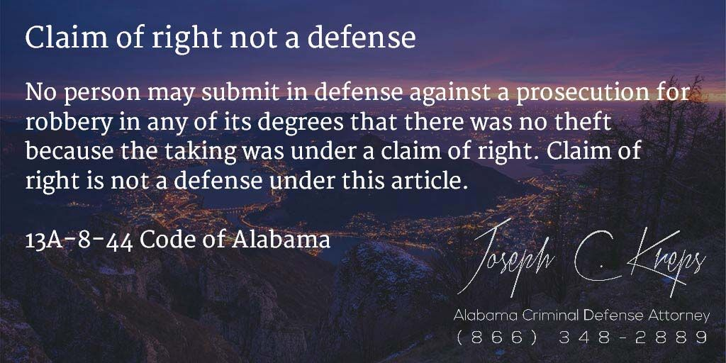 13A-8-44 Code of #Alabama - Claim of right not a defense  No person may submit in defense against a prosecution for robbery in any of its degrees that there was no theft because the taking was under a claim of right. Claim of right is not a defense under this article.  #Criminal Defense #Lawyer #AL  #KLF  http://buff.ly/1NnaDHv