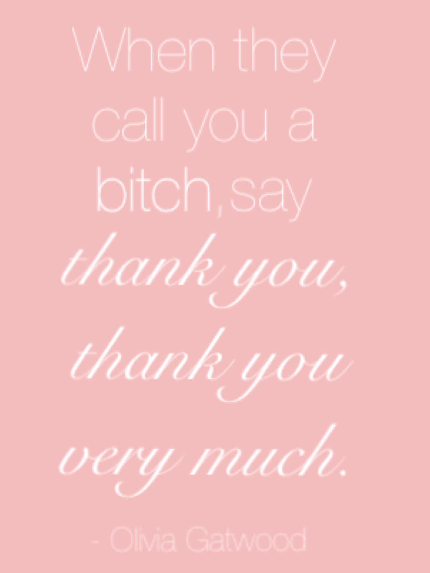 When They Call You A Bitch Say Thank You Thank You Very Much