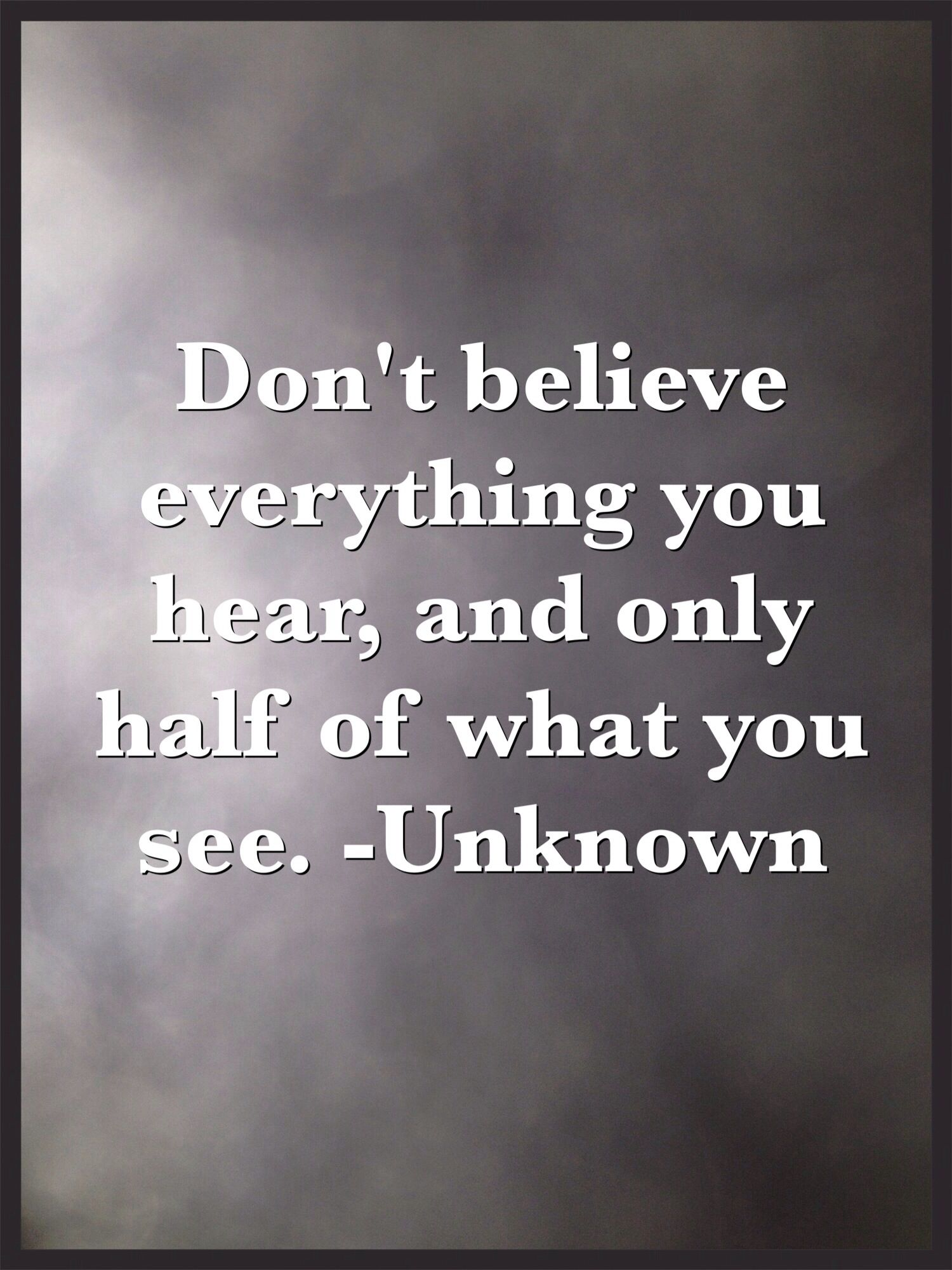Dont Believe Everything You Hear And Only Half Of What You See