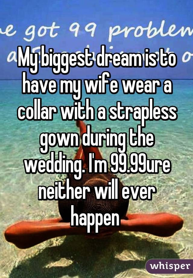 """""""My biggest dream is to have my wife wear a collar with a strapless gown during the wedding. I'm 99.99% sure neither will ever happen """""""