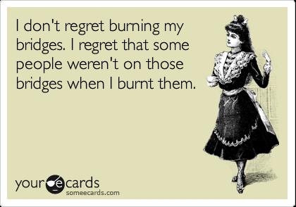I Donu0027t Regret Burning My Bridges. I Regret That Some People Werenu0027