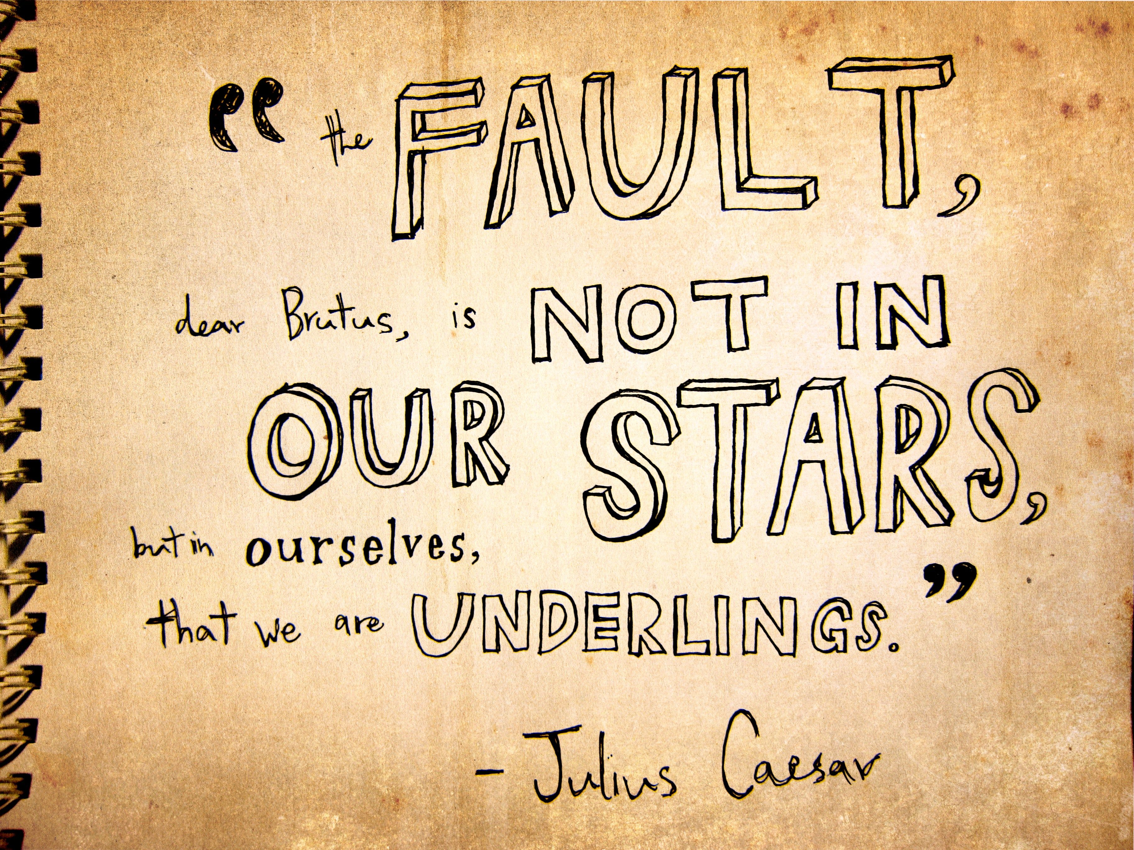 The fault, dear Brutus, is not in our stars
