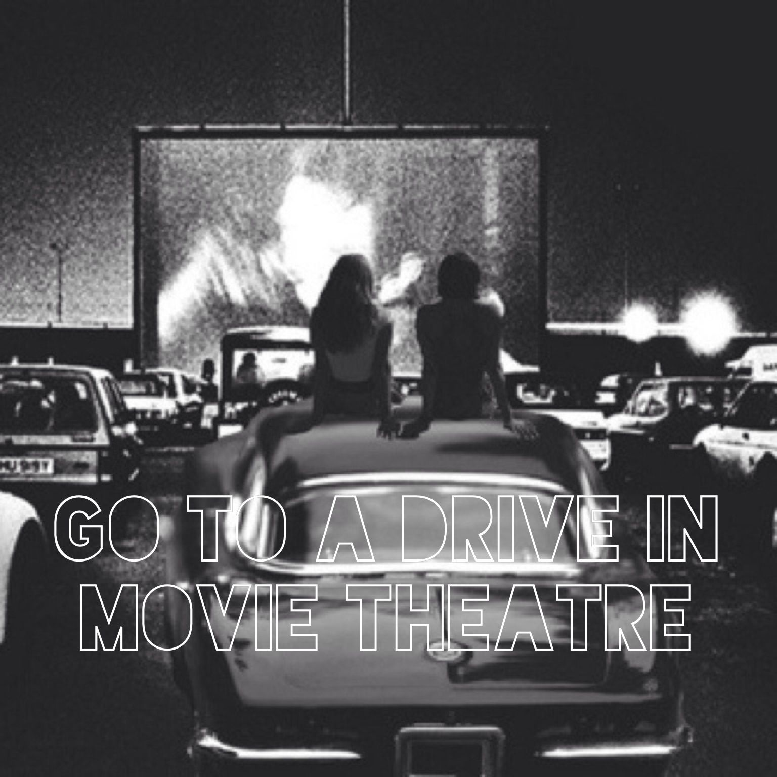 Go to a drive in movie theatreDone!! Drive in movie