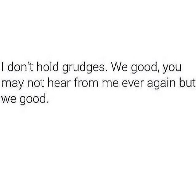 I don't hold grudges. We're good. You may never hear from me again but we're good.