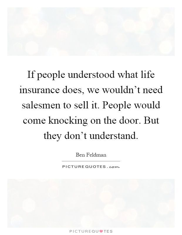 If people understood what life insurance does, we wouldn't need salesmen to sell it. People would come knocking on the door. But they don't understand. Picture Quotes. - Health #insurancequotes