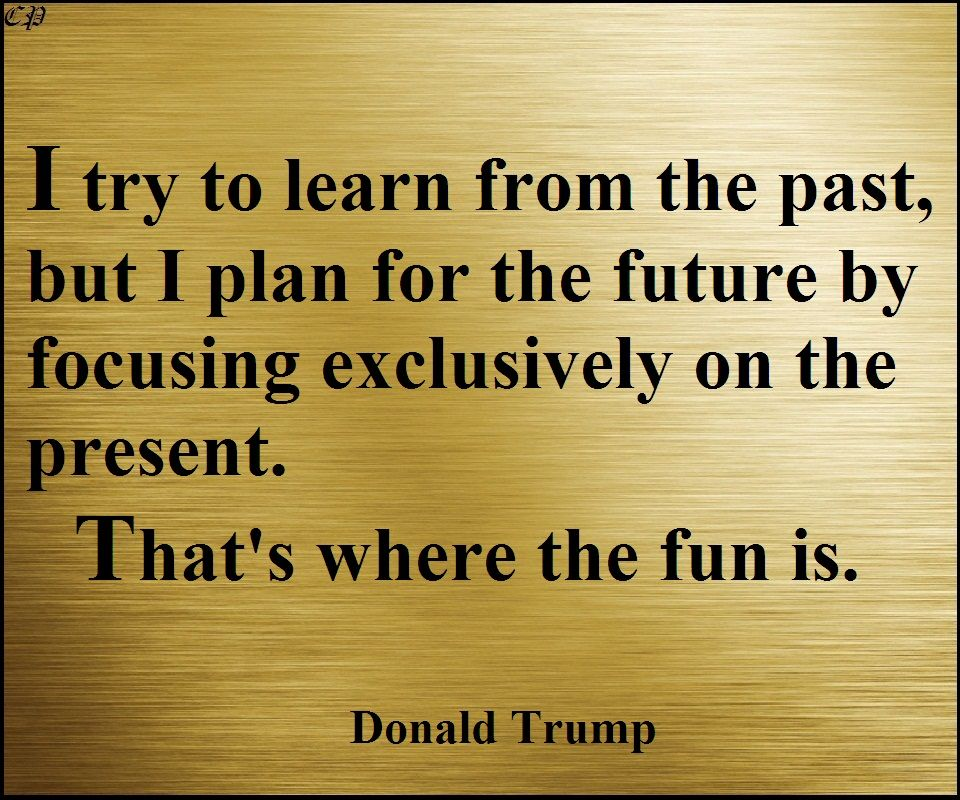 """I try to learn from the past, but I plan for the future by focusing exclusively on the present. That's where the fun is."" –Donald Trump"