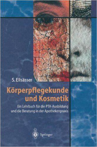 Amazon.de: Körperpflegekunde und Kosmetik: Ein Lehrbuch für die PTA-Ausbildung - Sabine Ellsässer: Bücher