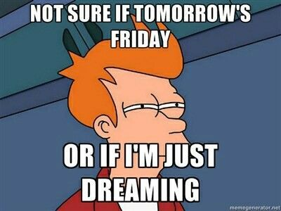 Not Sure If Tomorrows Friday Or If Im Just Dreaming Meme Friday
