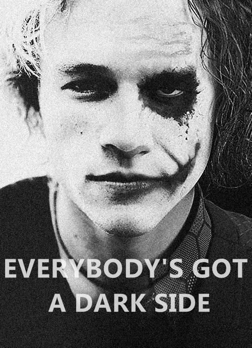 Everybody's got a dark side. Even you. ;)